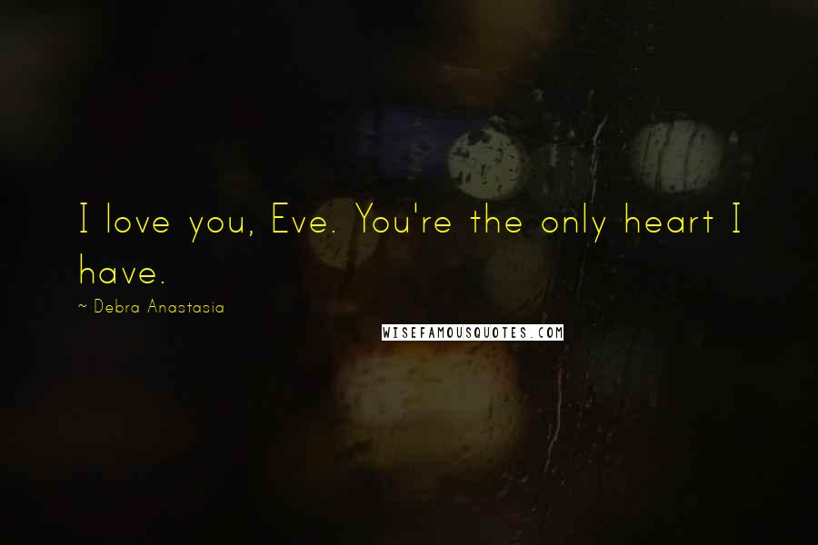Debra Anastasia quotes: I love you, Eve. You're the only heart I have.
