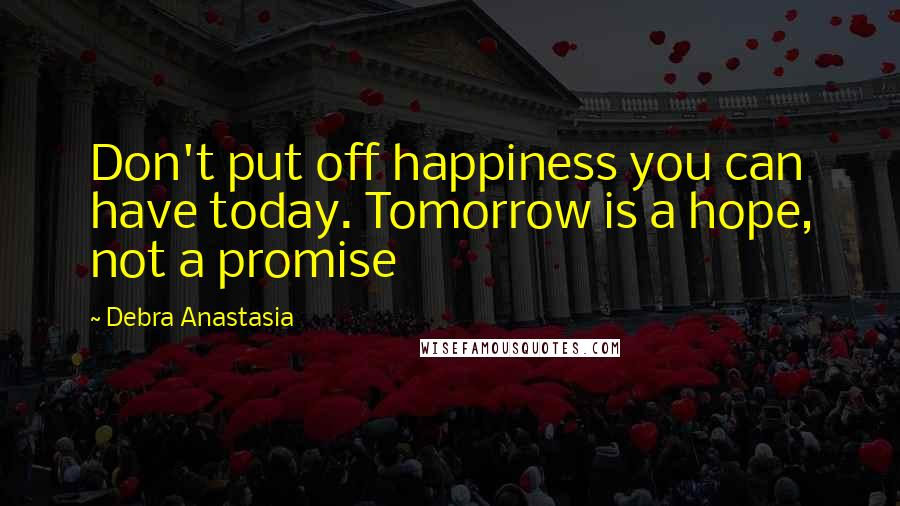 Debra Anastasia quotes: Don't put off happiness you can have today. Tomorrow is a hope, not a promise