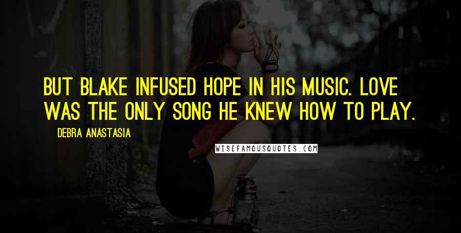 Debra Anastasia quotes: But Blake infused hope in his music. Love was the only song he knew how to play.
