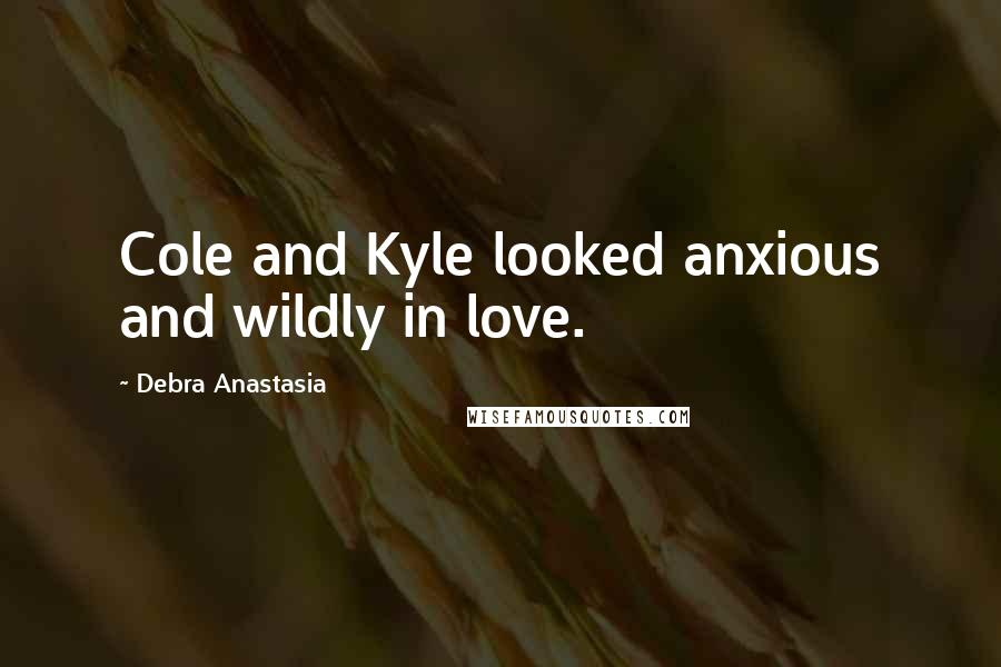 Debra Anastasia quotes: Cole and Kyle looked anxious and wildly in love.