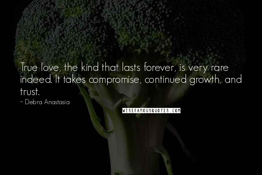 Debra Anastasia quotes: True love, the kind that lasts forever, is very rare indeed. It takes compromise, continued growth, and trust.