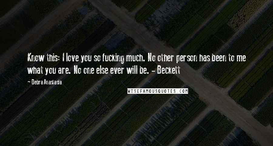 Debra Anastasia quotes: Know this: I love you so fucking much. No other person has been to me what you are. No one else ever will be. - Beckett
