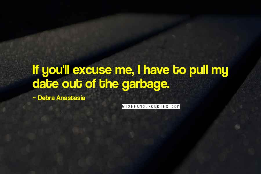 Debra Anastasia quotes: If you'll excuse me, I have to pull my date out of the garbage.