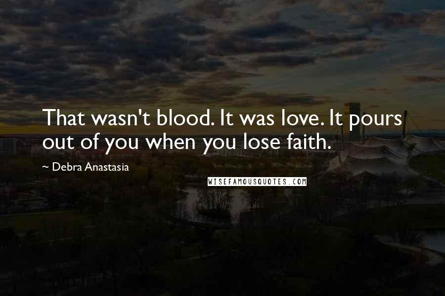 Debra Anastasia quotes: That wasn't blood. It was love. It pours out of you when you lose faith.