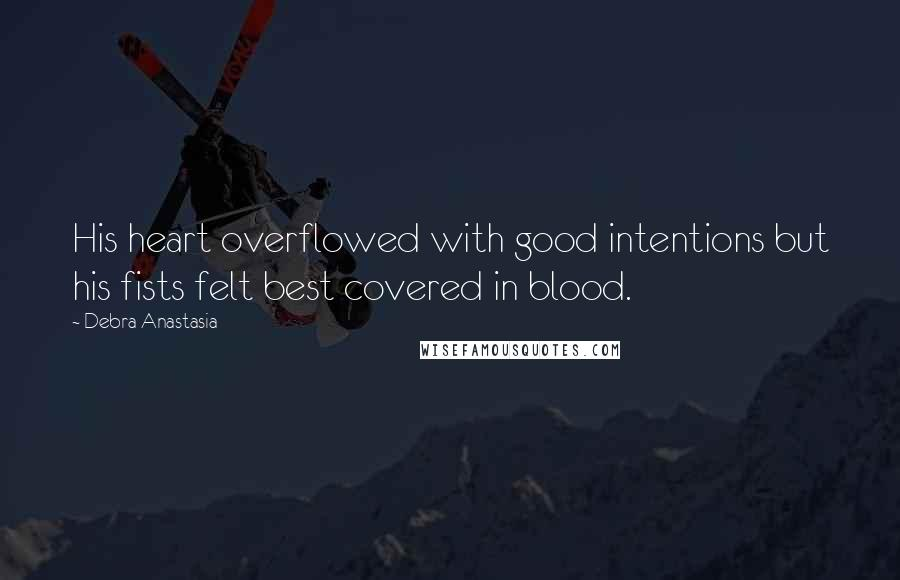Debra Anastasia quotes: His heart overflowed with good intentions but his fists felt best covered in blood.