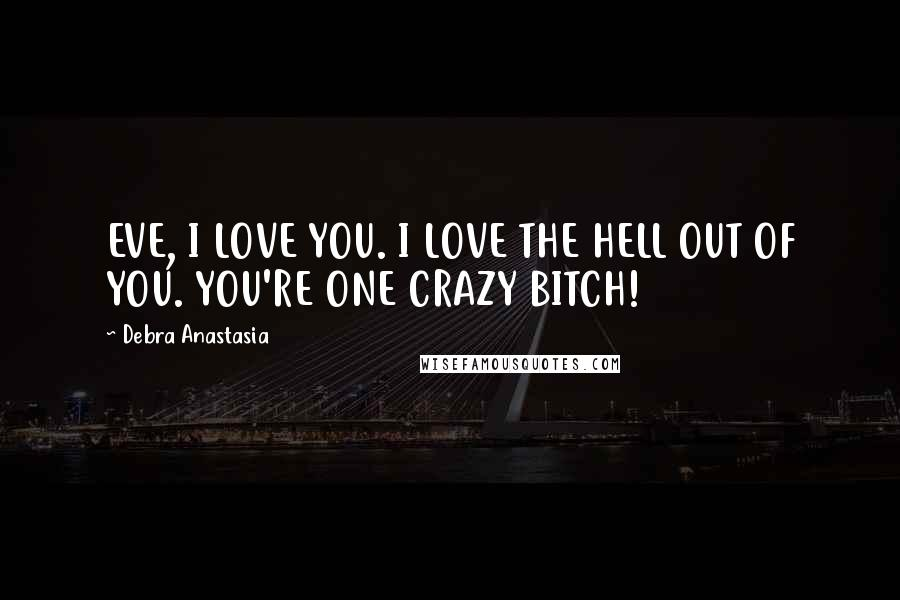 Debra Anastasia quotes: EVE, I LOVE YOU. I LOVE THE HELL OUT OF YOU. YOU'RE ONE CRAZY BITCH!