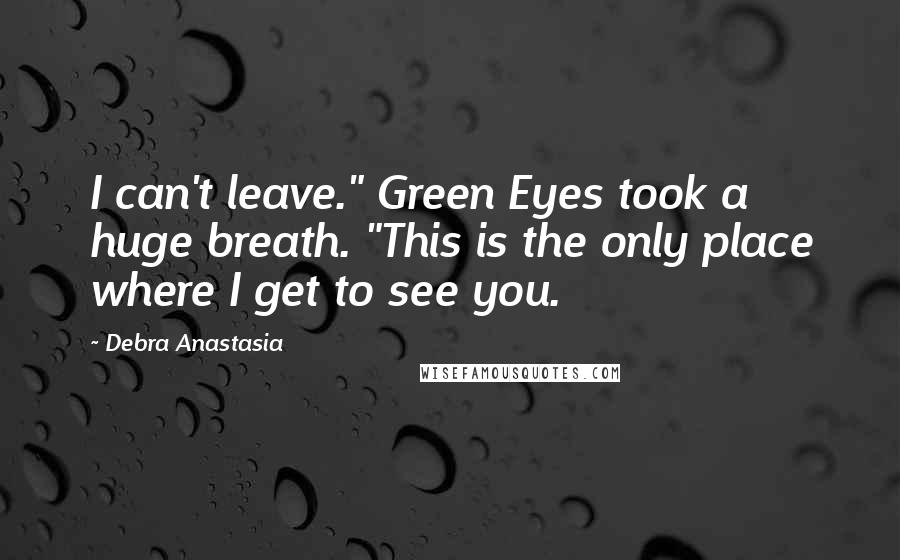 "Debra Anastasia quotes: I can't leave."" Green Eyes took a huge breath. ""This is the only place where I get to see you."