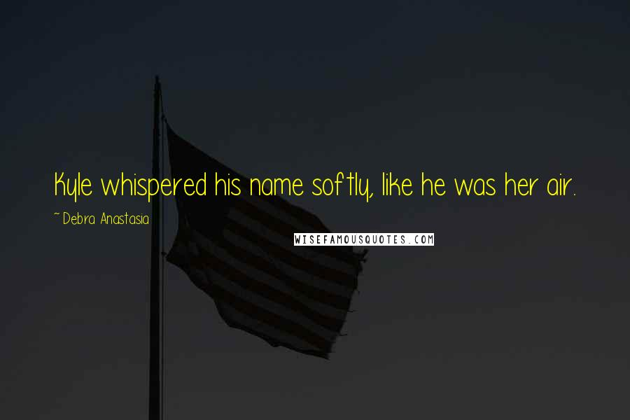Debra Anastasia quotes: Kyle whispered his name softly, like he was her air.