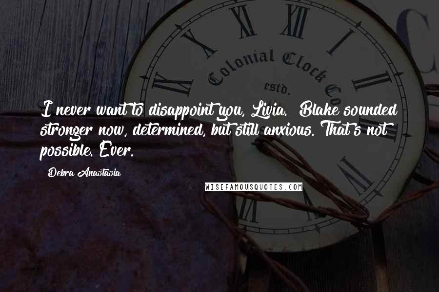 "Debra Anastasia quotes: I never want to disappoint you, Livia."" Blake sounded stronger now, determined, but still anxious.""That's not possible. Ever."
