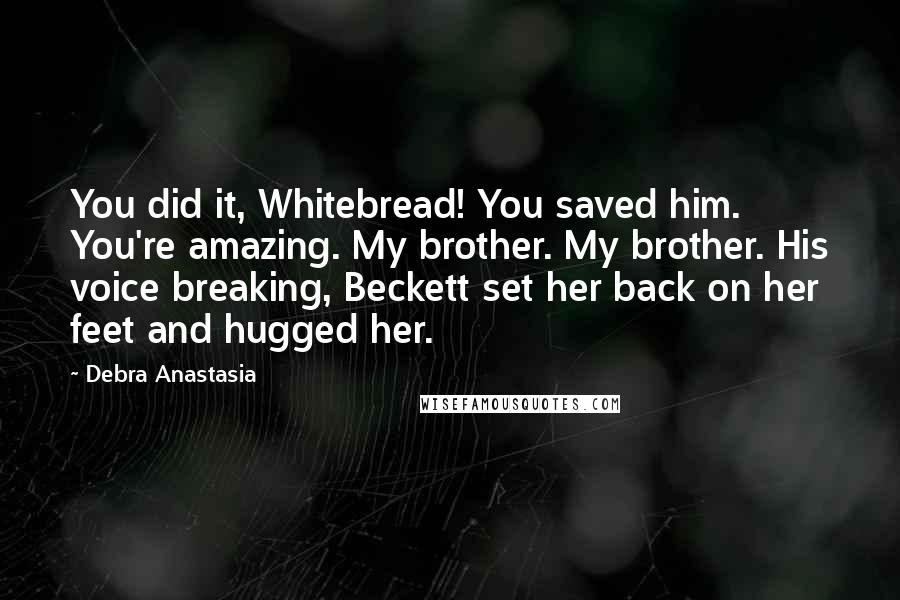 Debra Anastasia quotes: You did it, Whitebread! You saved him. You're amazing. My brother. My brother. His voice breaking, Beckett set her back on her feet and hugged her.