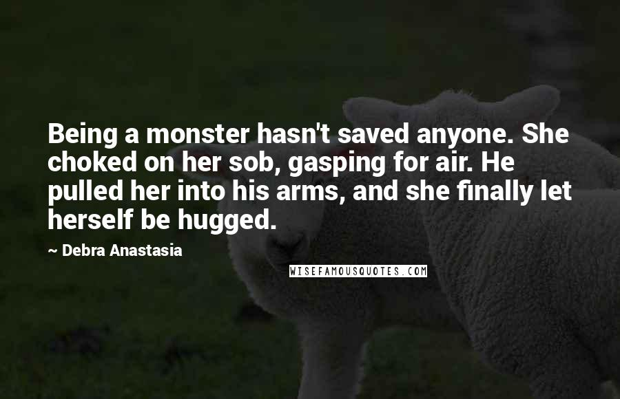 Debra Anastasia quotes: Being a monster hasn't saved anyone. She choked on her sob, gasping for air. He pulled her into his arms, and she finally let herself be hugged.