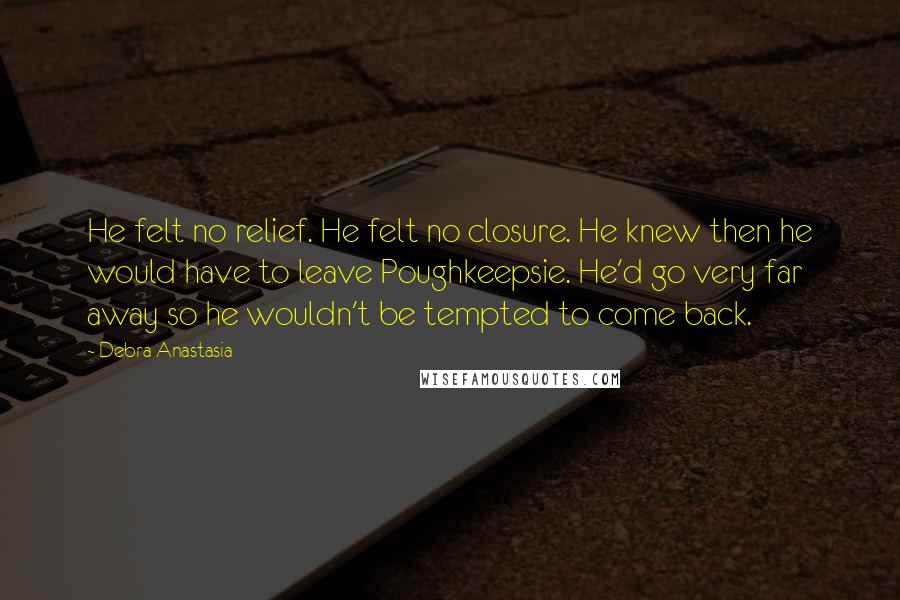 Debra Anastasia quotes: He felt no relief. He felt no closure. He knew then he would have to leave Poughkeepsie. He'd go very far away so he wouldn't be tempted to come back.