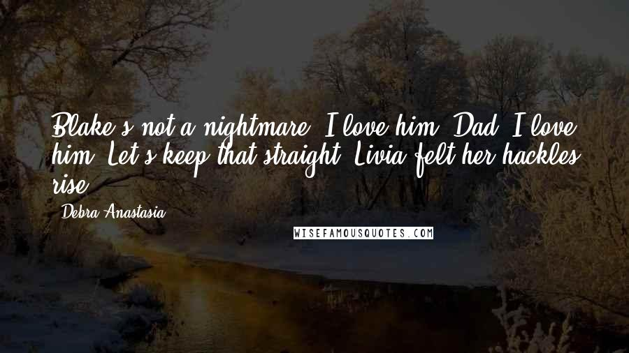 Debra Anastasia quotes: Blake's not a nightmare. I love him, Dad. I love him. Let's keep that straight. Livia felt her hackles rise.