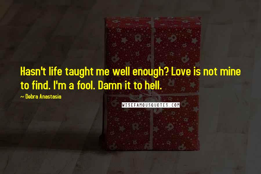Debra Anastasia quotes: Hasn't life taught me well enough? Love is not mine to find. I'm a fool. Damn it to hell.