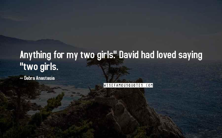 "Debra Anastasia quotes: Anything for my two girls."" David had loved saying ""two girls."