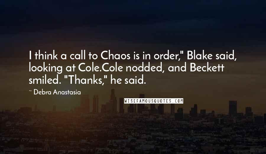 "Debra Anastasia quotes: I think a call to Chaos is in order,"" Blake said, looking at Cole.Cole nodded, and Beckett smiled. ""Thanks,"" he said."