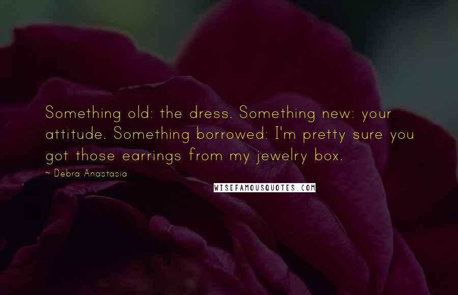 Debra Anastasia quotes: Something old: the dress. Something new: your attitude. Something borrowed: I'm pretty sure you got those earrings from my jewelry box.