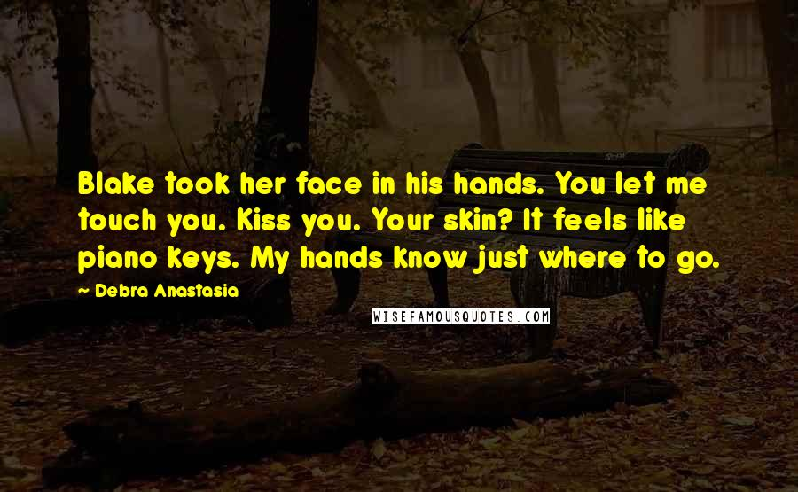 Debra Anastasia quotes: Blake took her face in his hands. You let me touch you. Kiss you. Your skin? It feels like piano keys. My hands know just where to go.