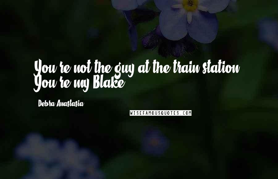Debra Anastasia quotes: You're not the guy at the train station. You're my Blake.