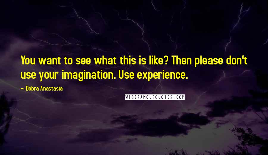Debra Anastasia quotes: You want to see what this is like? Then please don't use your imagination. Use experience.