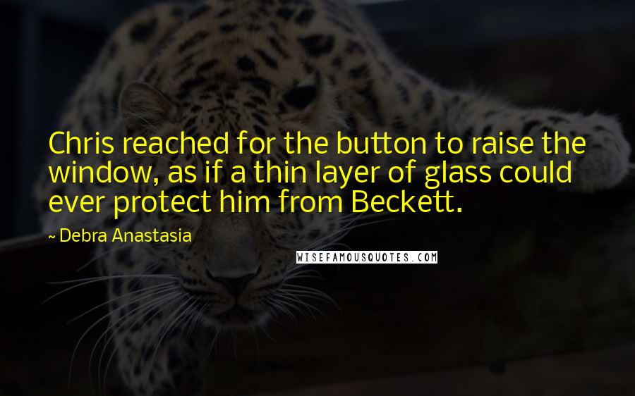 Debra Anastasia quotes: Chris reached for the button to raise the window, as if a thin layer of glass could ever protect him from Beckett.