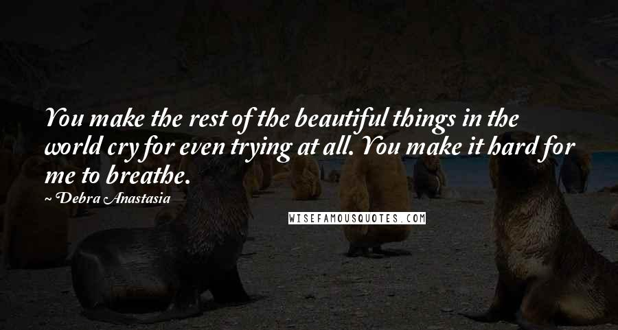 Debra Anastasia quotes: You make the rest of the beautiful things in the world cry for even trying at all. You make it hard for me to breathe.
