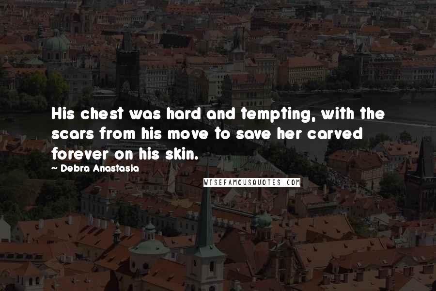 Debra Anastasia quotes: His chest was hard and tempting, with the scars from his move to save her carved forever on his skin.