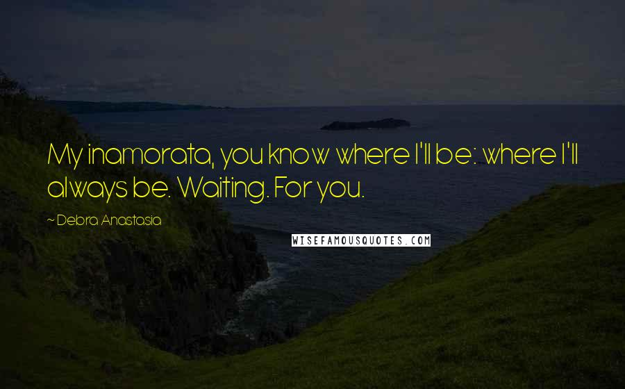 Debra Anastasia quotes: My inamorata, you know where I'll be: where I'll always be. Waiting. For you.