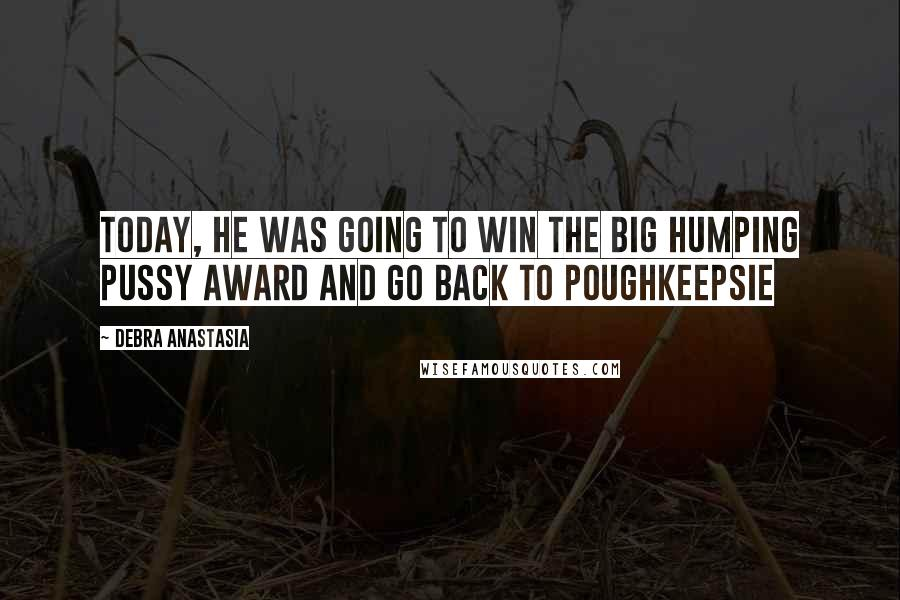 Debra Anastasia quotes: Today, he was going to win the Big Humping Pussy award and go back to Poughkeepsie