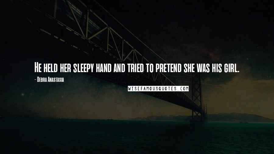 Debra Anastasia quotes: He held her sleepy hand and tried to pretend she was his girl.