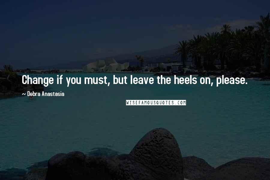 Debra Anastasia quotes: Change if you must, but leave the heels on, please.