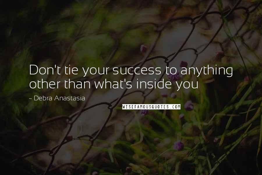 Debra Anastasia quotes: Don't tie your success to anything other than what's inside you