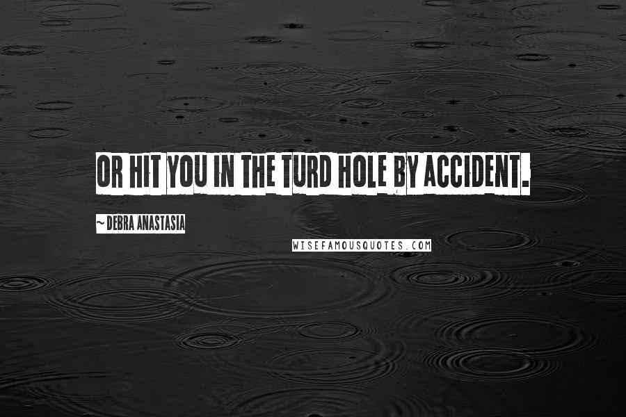 Debra Anastasia quotes: or hit you in the turd hole by accident.