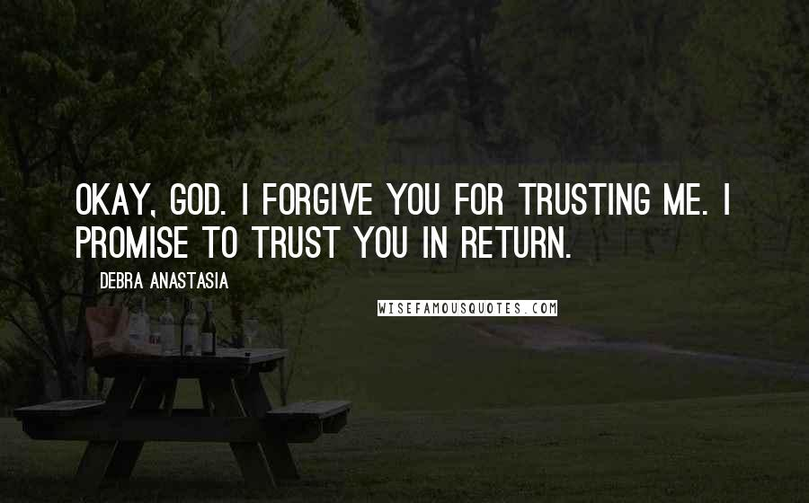 Debra Anastasia quotes: Okay, God. I forgive You for trusting me. I promise to trust You in return.