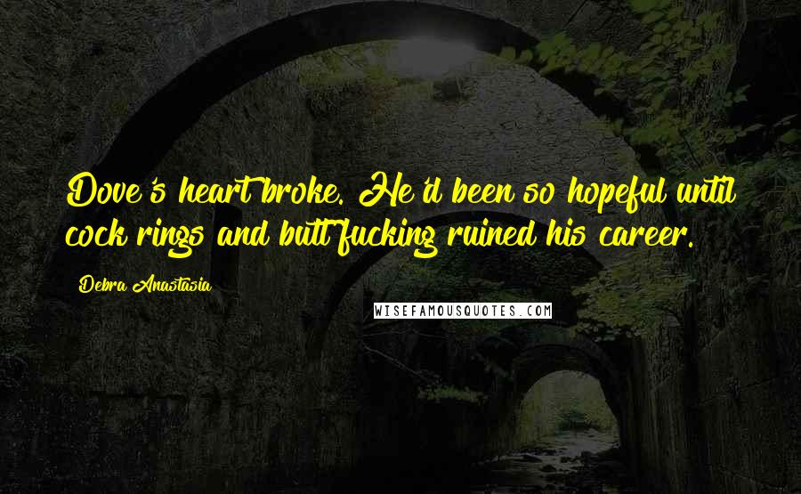Debra Anastasia quotes: Dove's heart broke. He'd been so hopeful until cock rings and butt fucking ruined his career.