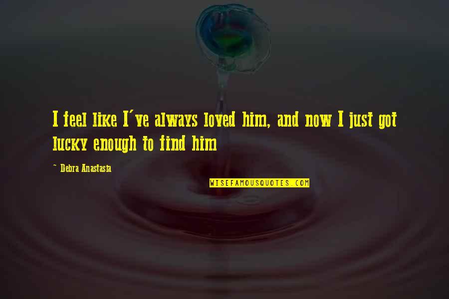 Debra Anastasia Quotes By Debra Anastasia: I feel like I've always loved him, and
