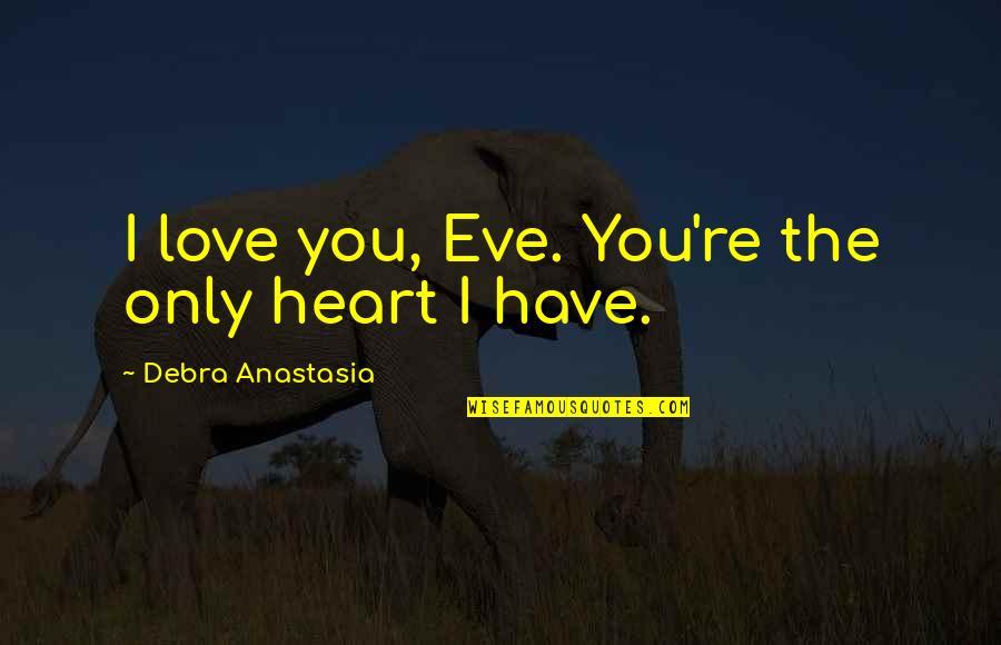 Debra Anastasia Quotes By Debra Anastasia: I love you, Eve. You're the only heart
