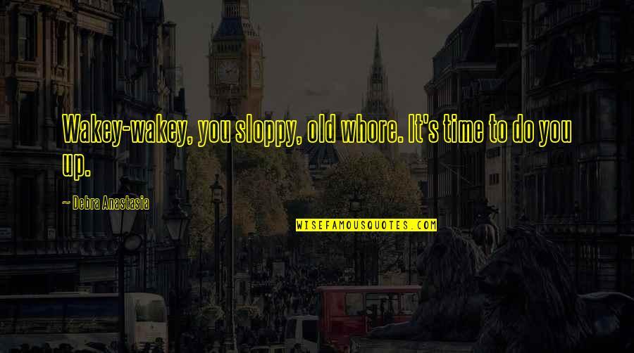 Debra Anastasia Quotes By Debra Anastasia: Wakey-wakey, you sloppy, old whore. It's time to
