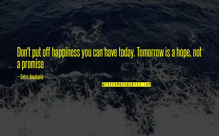 Debra Anastasia Quotes By Debra Anastasia: Don't put off happiness you can have today.