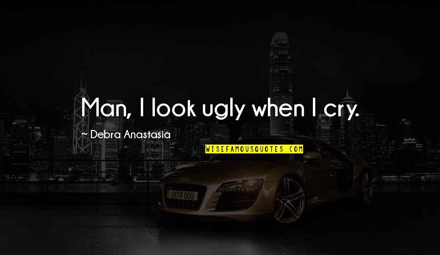 Debra Anastasia Quotes By Debra Anastasia: Man, I look ugly when I cry.