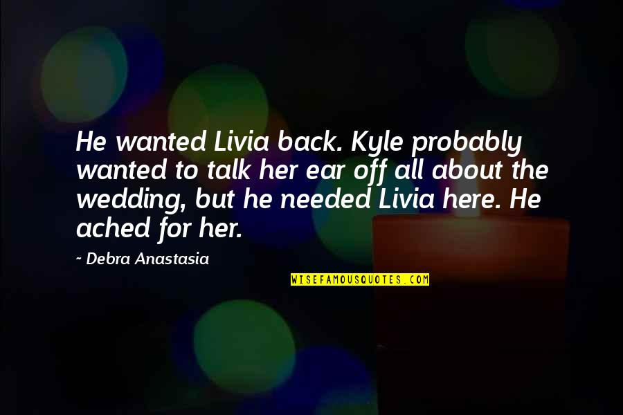Debra Anastasia Quotes By Debra Anastasia: He wanted Livia back. Kyle probably wanted to