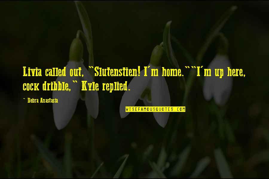 "Debra Anastasia Quotes By Debra Anastasia: Livia called out, ""Slutenstien! I'm home.""""I'm up here,"