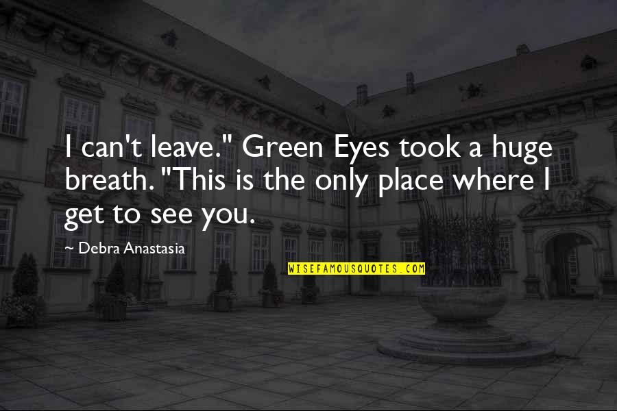 """Debra Anastasia Quotes By Debra Anastasia: I can't leave."""" Green Eyes took a huge"""