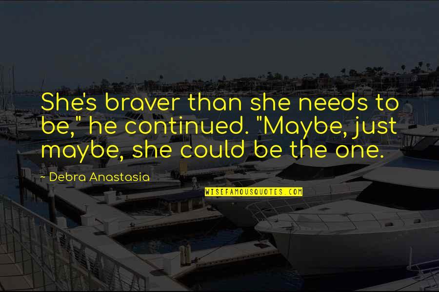 "Debra Anastasia Quotes By Debra Anastasia: She's braver than she needs to be,"" he"