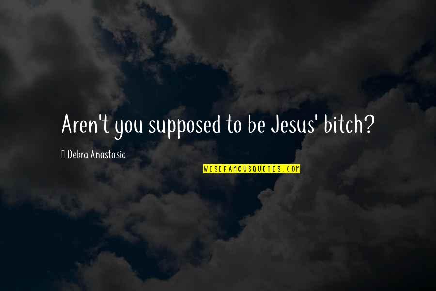 Debra Anastasia Quotes By Debra Anastasia: Aren't you supposed to be Jesus' bitch?