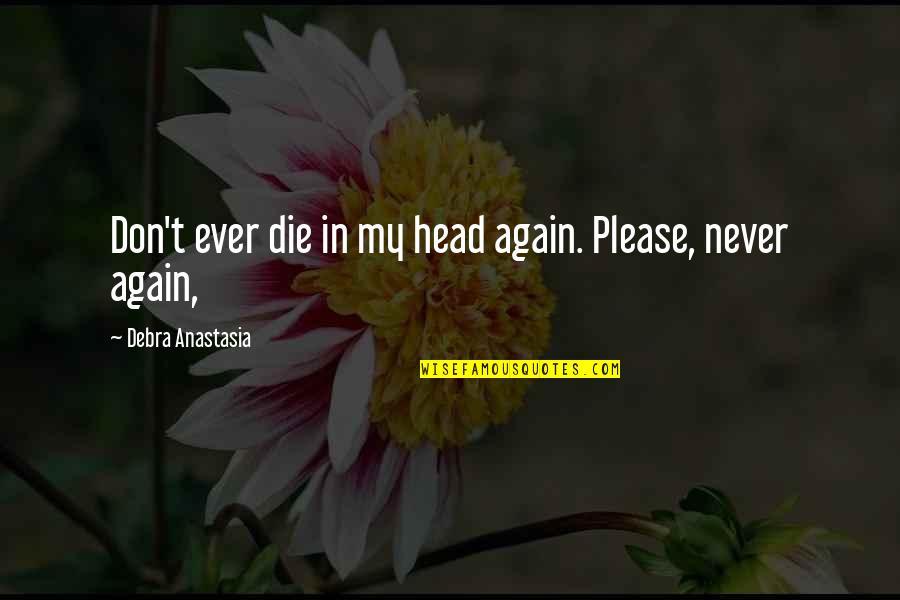 Debra Anastasia Quotes By Debra Anastasia: Don't ever die in my head again. Please,