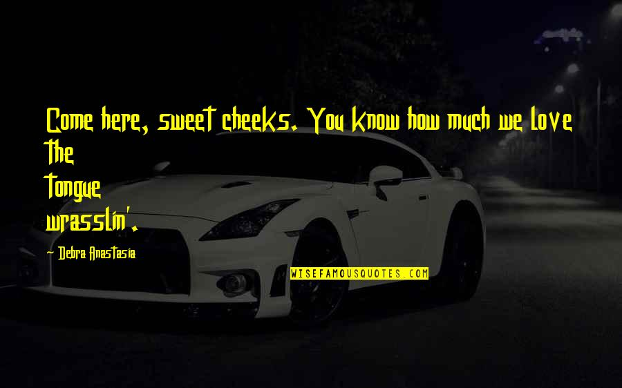 Debra Anastasia Quotes By Debra Anastasia: Come here, sweet cheeks. You know how much