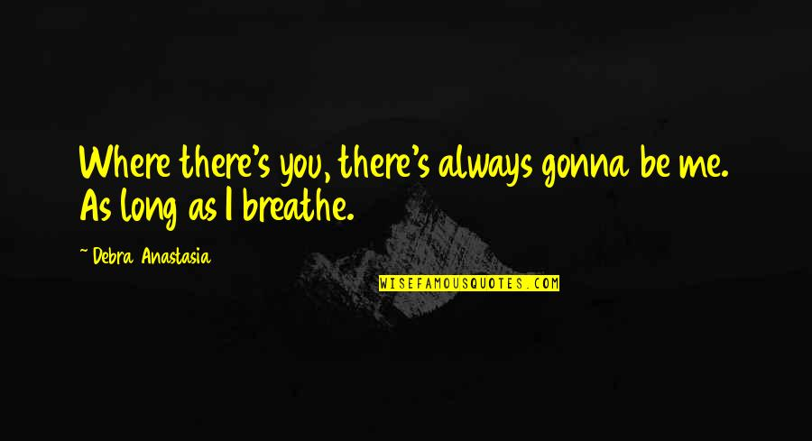 Debra Anastasia Quotes By Debra Anastasia: Where there's you, there's always gonna be me.