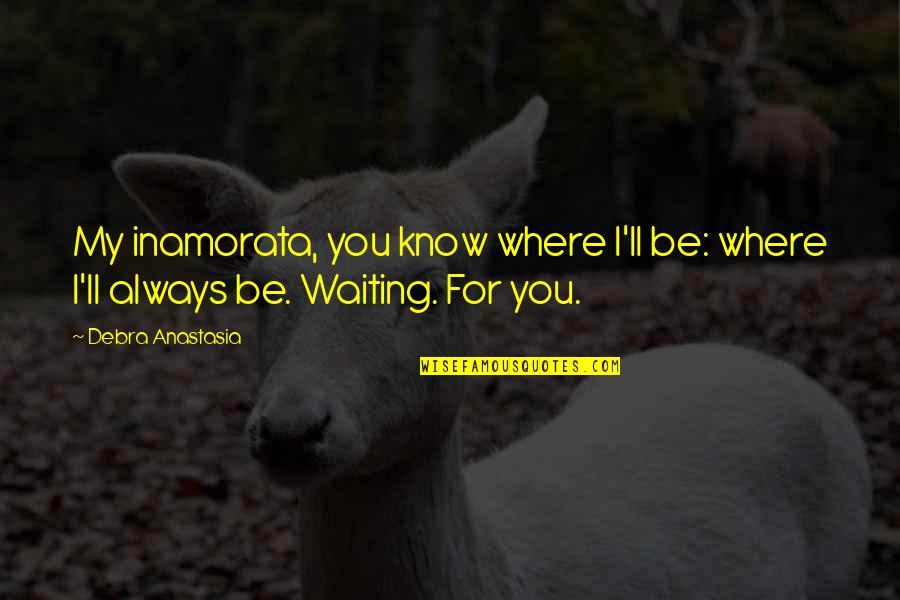 Debra Anastasia Quotes By Debra Anastasia: My inamorata, you know where I'll be: where