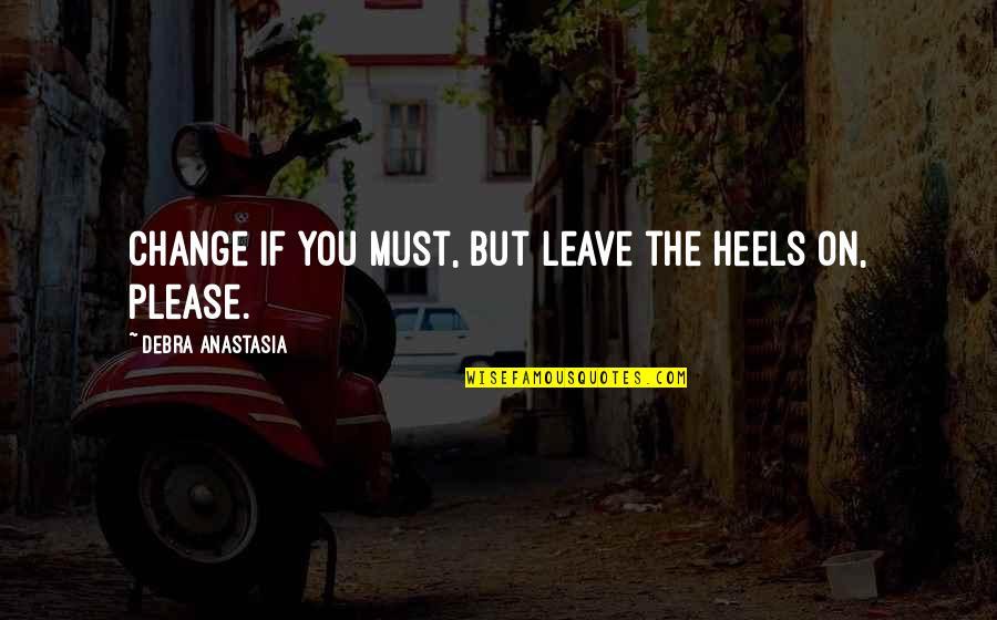 Debra Anastasia Quotes By Debra Anastasia: Change if you must, but leave the heels
